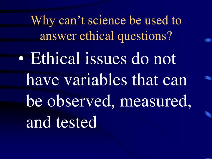 Why can't science be used to answer ethical questions?