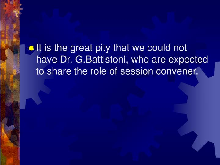 It is the great pity that we could not have Dr. G.Battistoni, who are expected to share the role of ...