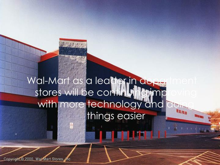Wal-Mart as a leader in department stores will be continuing improving with more technology and doing things easier