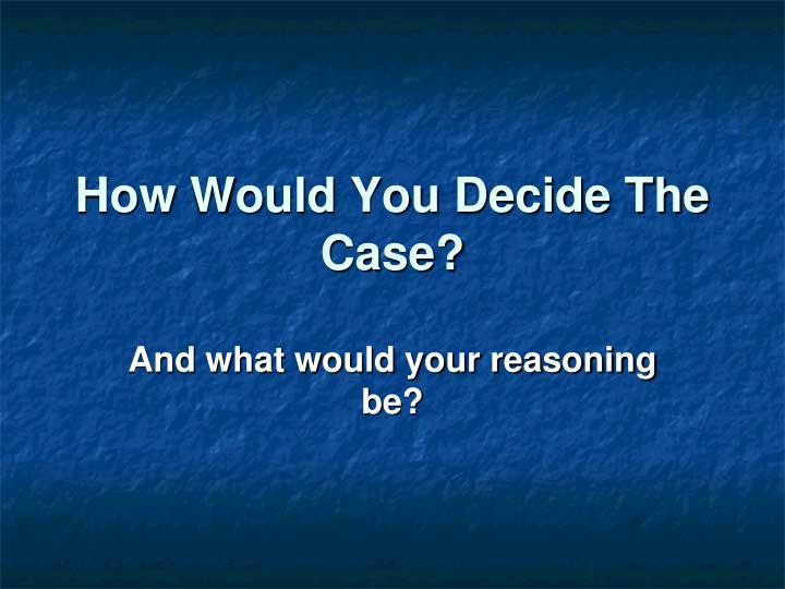 How Would You Decide The Case?