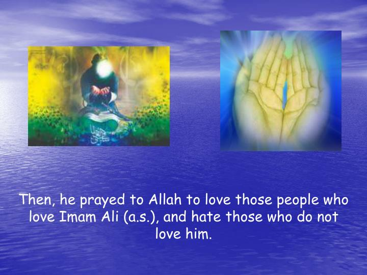 Then, he prayed to Allah to love those people who love Imam Ali (a.s.), and hate those who do not love him.