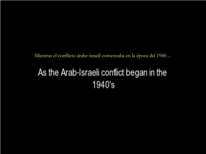 Mientras el conflicto árabe-israelí comenzaba en la época del 1940…