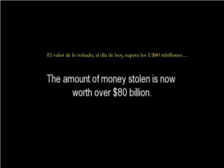 El valor de lo robado, al día de hoy, supera los U$80 mbillones…