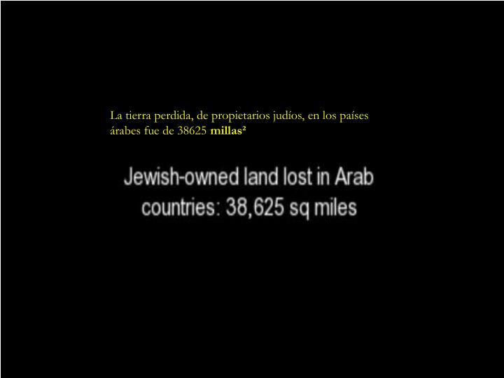 La tierra perdida, de propietarios judíos, en los países        árabes fue de 38625