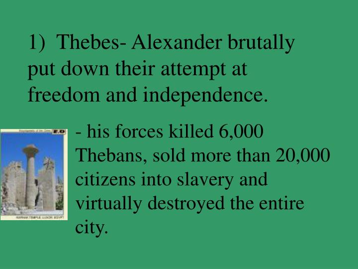 1)  Thebes- Alexander brutally put down their attempt at freedom and independence.
