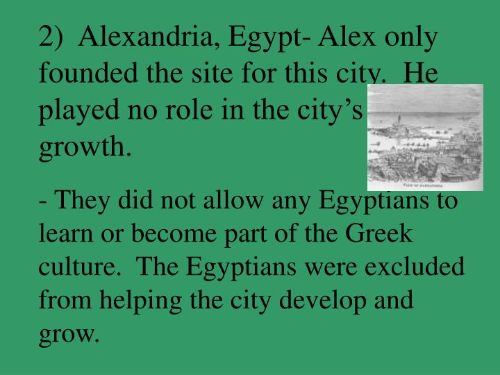 2)  Alexandria, Egypt- Alex only founded the site for this city.  He played no role in the city's growth.