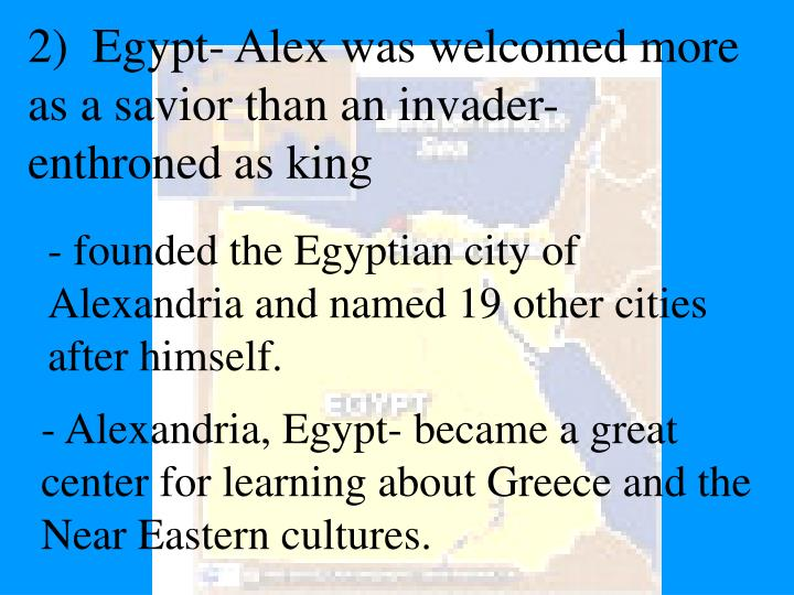 2)  Egypt- Alex was welcomed more as a savior than an invader-enthroned as king