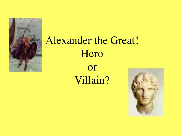 Alexander the great hero or villain