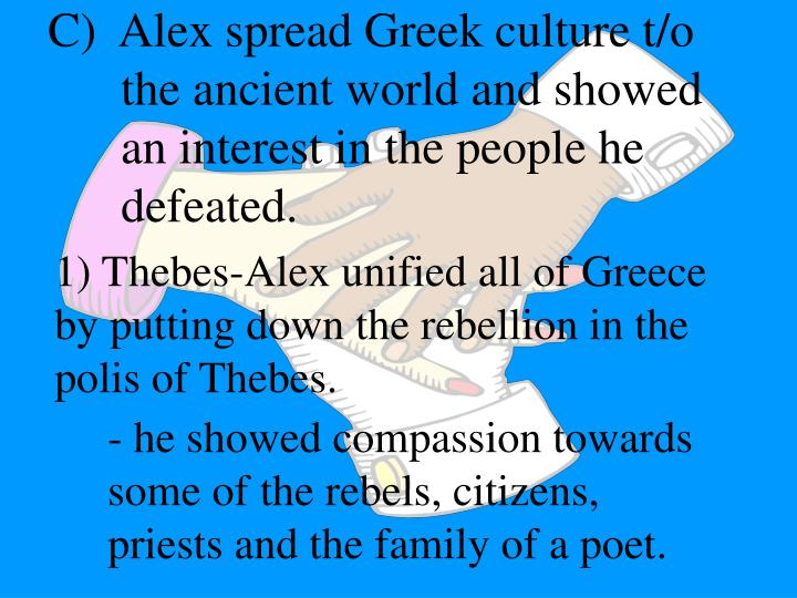 C)  Alex spread Greek culture t/o the ancient world and showed an interest in the people he defeated.