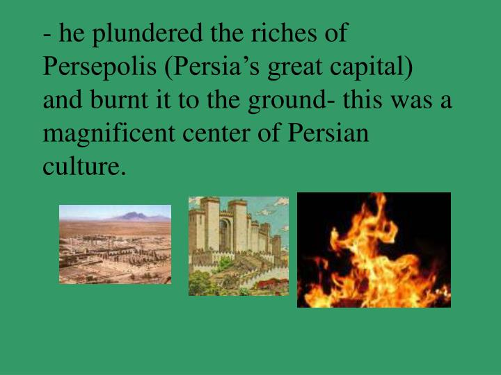 - he plundered the riches of Persepolis (Persia's great capital) and burnt it to the ground- this was a magnificent center of Persian culture.