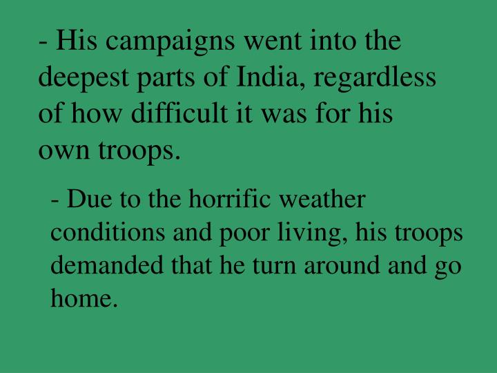 - His campaigns went into the deepest parts of India, regardless of how difficult it was for his own troops.