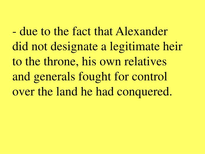 - due to the fact that Alexander did not designate a legitimate heir to the throne, his own relatives and generals fought for control over the land he had conquered.