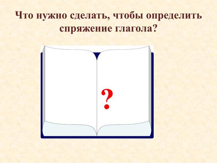 Что нужно сделать, чтобы определить спряжение глагола?