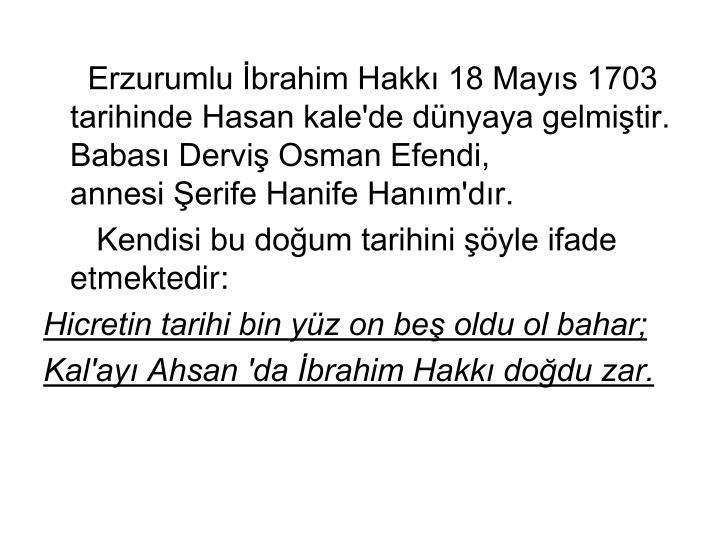 Erzurumlu İbrahim Hakkı 18 Mayıs 1703 tarihinde Hasan kale'de dünyaya gelmiştir. Babası Derviş Osman Efendi,