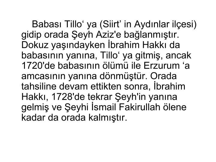 Babası Tillo' ya (Siirt' in Aydınlar ilçesi) gidip orada Şeyh Aziz'e bağlanmıştır. Dokuz yaşındayken İbrahim Hakkı da babasının yanına, Tillo' ya gitmiş, ancak 1720'de babasının ölümü ile Erzurum 'a amcasının yanına dönmüştür. Orada tahsiline devam ettikten sonra, İbrahim Hakkı, 1728'de tekrar Şeyh'in yanına gelmiş ve Şeyhi İsmail Fakirullah ölene kadar da orada kalmıştır.