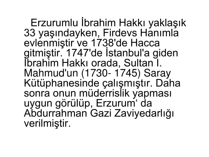 Erzurumlu İbrahim Hakkı yaklaşık 33 yaşındayken, Firdevs Hanımla evlenmiştir ve 1738'de Hacca gitmiştir. 1747'de İstanbul'a giden İbrahim Hakkı orada, Sultan I. Mahmud'un (1730- 1745) Saray Kütüphanesinde çalışmıştır. Daha sonra onun müderrislik yapması uygun görülüp, Erzurum' da Abdurrahman Gazi Zaviyedarlığı verilmiştir.