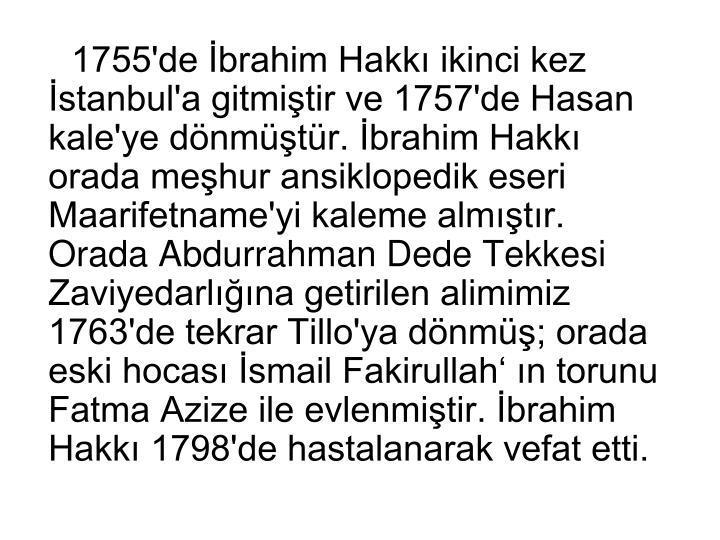 1755'de İbrahim Hakkı ikinci kez İstanbul'a gitmiştir ve 1757'de Hasan kale'ye dönmüştür. İbrahim Hakkı orada meşhur ansiklopedik eseri Maarifetname'yi kaleme almıştır. Orada Abdurrahman Dede Tekkesi Zaviyedarlığına getirilen alimimiz 1763'de tekrar Tillo'ya dönmüş; orada eski hocası İsmail Fakirullah' ın torunu Fatma Azize ile evlenmiştir. İbrahim Hakkı 1798'de hastalanarak vefat etti.