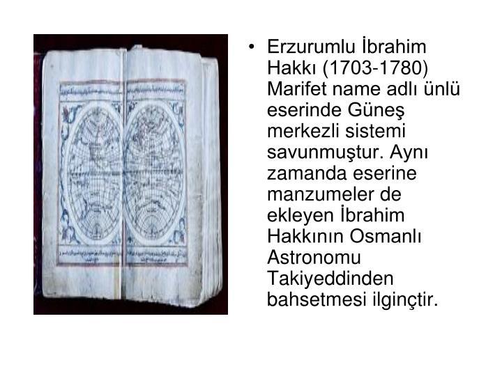 Erzurumlu İbrahim Hakkı (1703-1780) Marifet name adlı ünlü eserinde Güneş merkezli sistemi savunmuştur. Aynı zamanda eserine manzumeler de ekleyen İbrahim Hakkının Osmanlı Astronomu Takiyeddinden bahsetmesi ilginçtir.