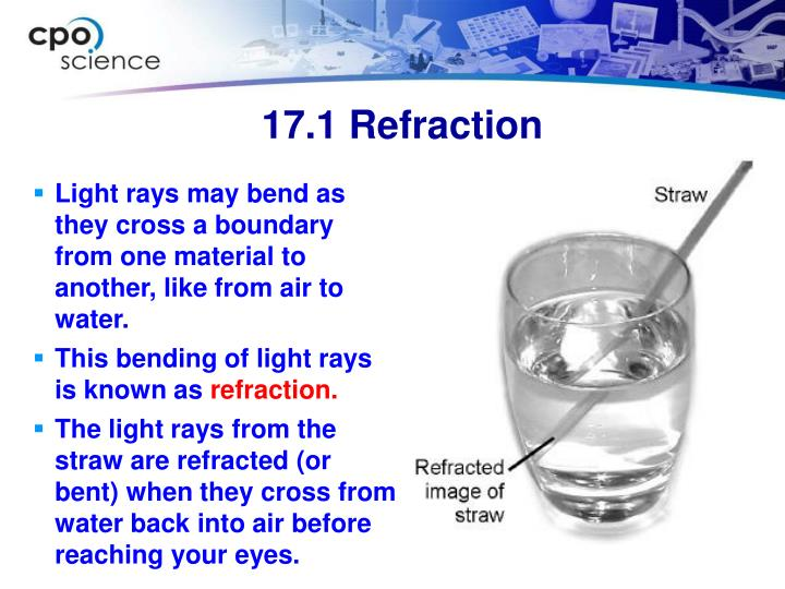 Light rays may bend as they cross a boundary from one material to another, like from air to water.