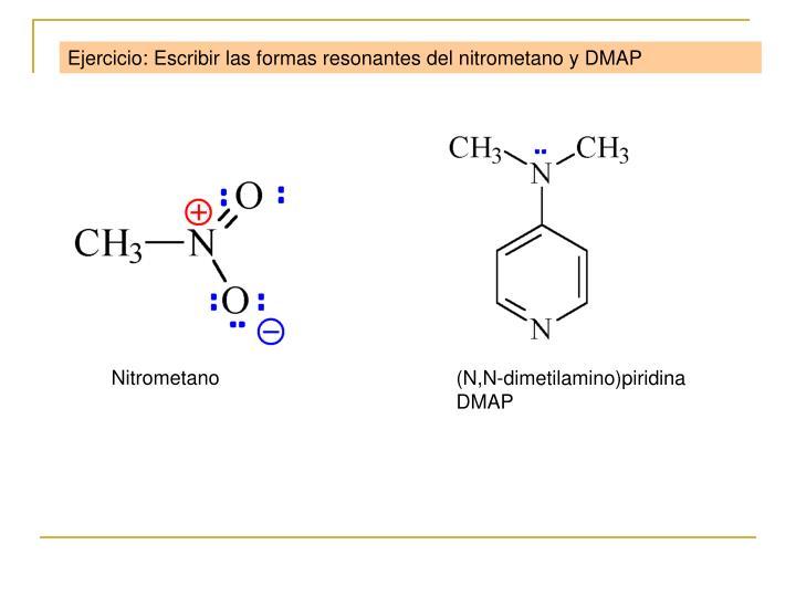Ejercicio: Escribir las formas resonantes del nitrometano y DMAP