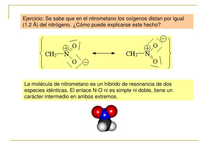 Ejercicio: Se sabe que en el nitrometano los oxígenos distan por igual (1.2 Å) del nitrógeno. ¿Cómo puede explicarse este hecho?