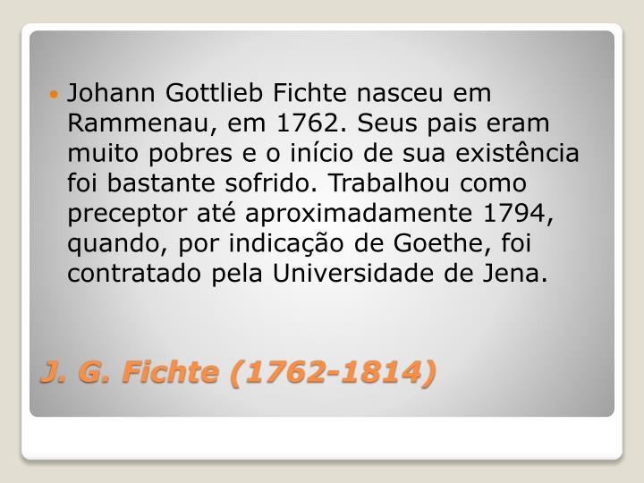 Johann Gottlieb Fichte nasceu em Rammenau, em 1762. Seus pais eram muito pobres e o início de sua existência foi bastante sofrido. Trabalhou como preceptor até aproximadamente 1794, quando, por indicação de Goethe, foi contratado pela Universidade de Jena.