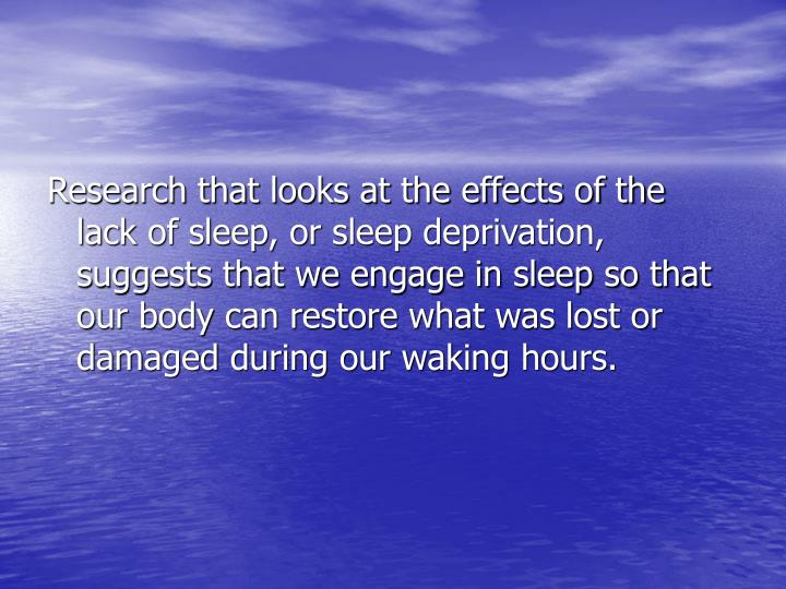 Research that looks at the effects of the  lack of sleep, or sleep deprivation, suggests that we engage in sleep so that our body can restore what was lost or damaged during our waking hours.