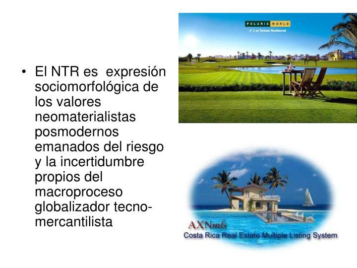 El NTR es  expresión sociomorfológica de los valores neomaterialistas posmodernos emanados del riesgo y la incertidumbre propios del macroproceso globalizador tecno-mercantilista