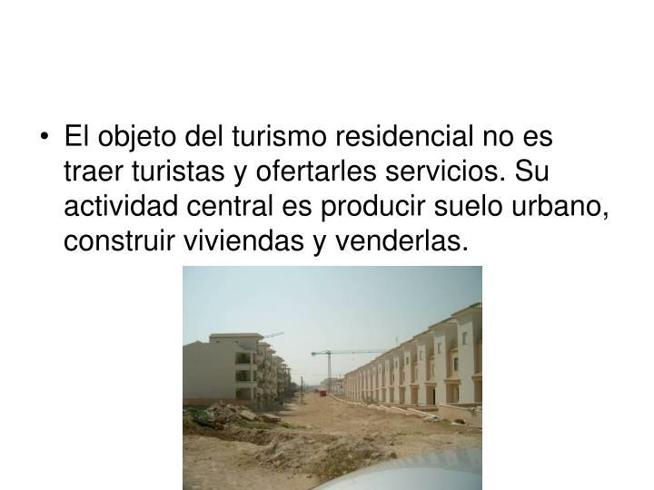 El objeto del turismo residencial no es traer turistas y ofertarles servicios. Su actividad central es producir suelo urbano, construir viviendas y venderlas.