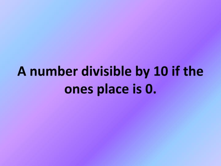 A number divisible by 10 if the ones place is 0.
