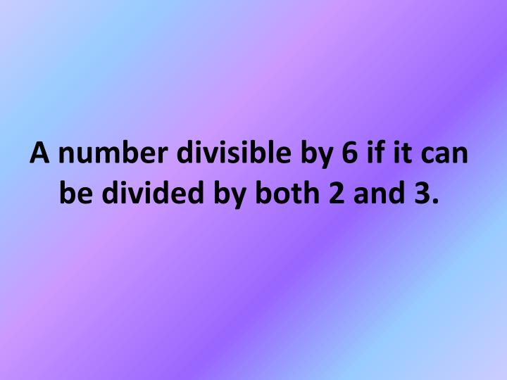 A number divisible by 6 if it can be divided by both 2 and 3.