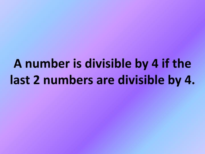 A number is divisible by 4 if the last 2 numbers are divisible by 4.