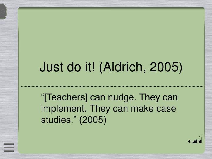 Just do it! (Aldrich, 2005)