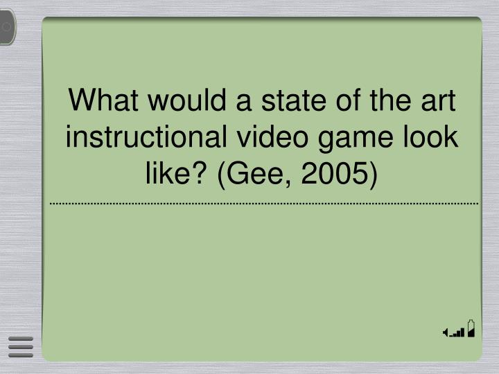 What would a state of the art instructional video game look like? (Gee, 2005)