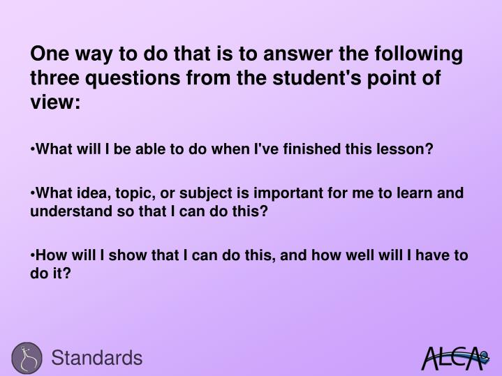 One way to do that is to answer the following three questions from the student's point of view: