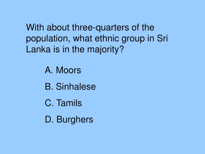 With about three-quarters of the population, what ethnic group in Sri Lanka is in the majority?