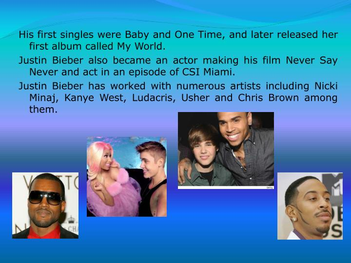 His first singles were Baby and One Time, and later released her first album called My World.