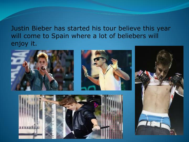 Justin Bieber has started his tour believe this year will come to Spain where a lot of beliebers will enjoy it.