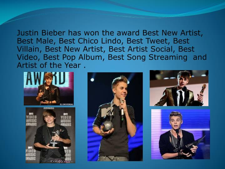 Justin Bieber has won the award Best New Artist, Best Male, Best Chico Lindo, Best Tweet, Best Villain, Best New Artist, Best Artist Social, Best Video, Best Pop Album, Best Song Streaming  and Artist of the Year .