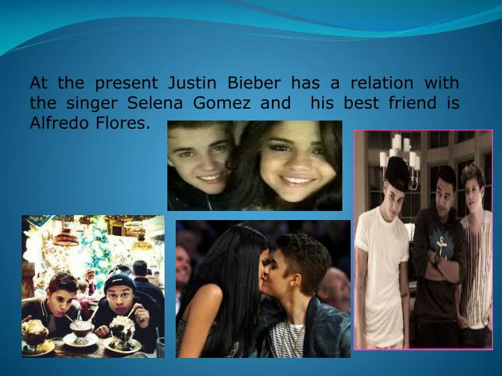 At the present Justin Bieber has a relation with the singer Selena Gomez and  his best friend is Alfredo Flores.