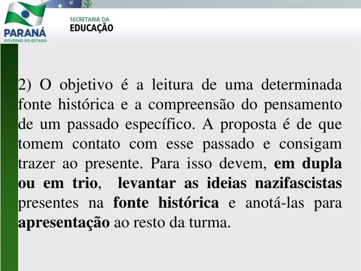 2) O objetivo é a leitura de uma determinada fonte histórica e a compreensão do pensamento de um passado específico. A proposta é de que tomem contato com esse passado e consigam trazer ao presente. Para isso devem,