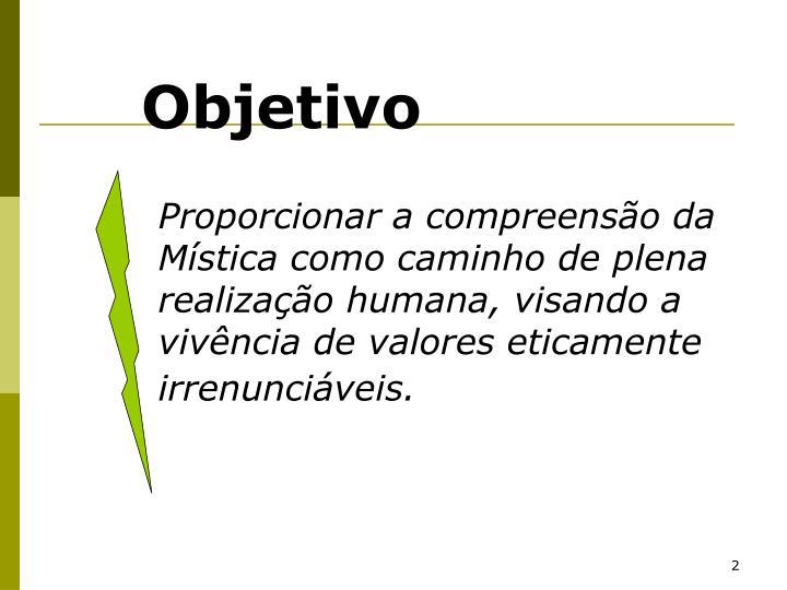 Proporcionar a compreensão da Mística como caminho de plena realização humana, visando a vivência de valores eticamente irrenunciáveis.