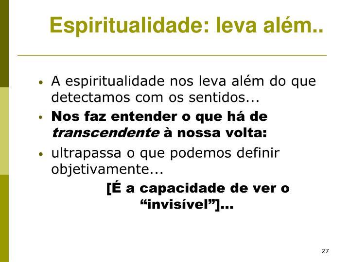 A espiritualidade nos leva além do que detectamos com os sentidos...