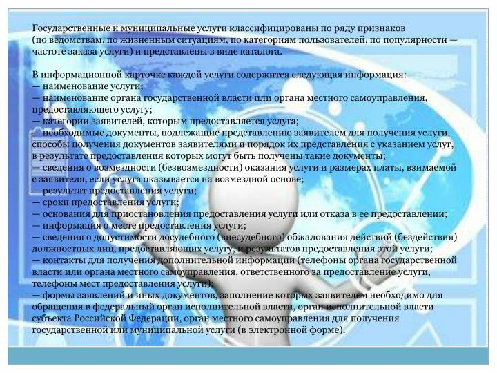 Государственные имуниципальные услуги классифицированы поряду признаков (поведомствам, пожизненным ситуациям, покатегориям пользователей, попопулярности— частоте заказа услуги) ипредставлены ввиде каталога.