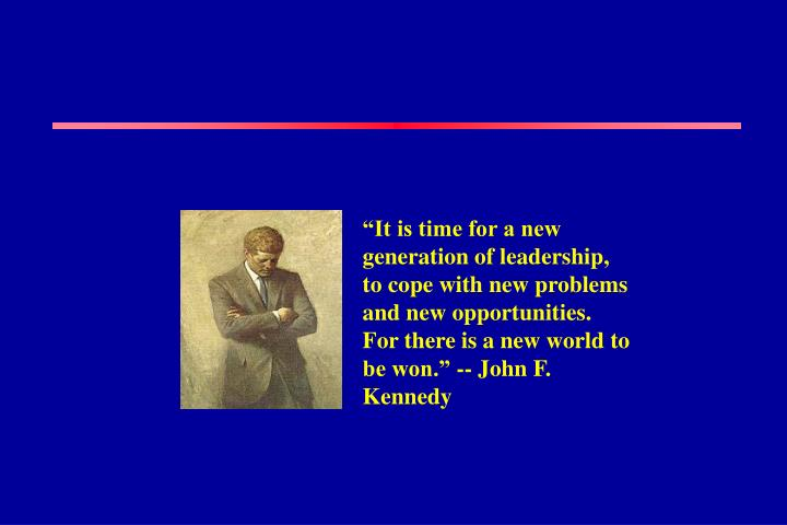 """It is time for a new generation of leadership, to cope with new problems and new opportunities.  For there is a new world to be won."" -- John F. Kennedy"