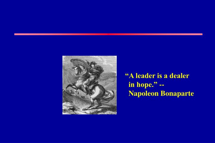 """A leader is a dealer in hope."" -- Napoleon Bonaparte"