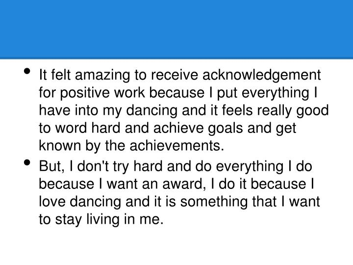 It felt amazing to receive acknowledgement for positive work because I put everything I have into my dancing and it feels really good to word hard and achieve goals and get known by the achievements.