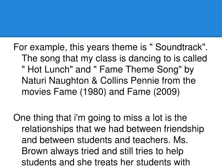 "For example, this years theme is "" Soundtrack"". The song that my class is dancing to is called "" Hot Lunch"" and "" Fame Theme Song"" by Naturi Naughton & Collins Pennie from the movies Fame (1980) and Fame (2009)"