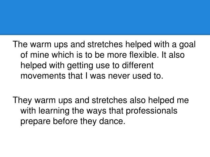 The warm ups and stretches helped with a goal of mine which is to be more flexible. It also helped with getting use to different movements that I was never used to.
