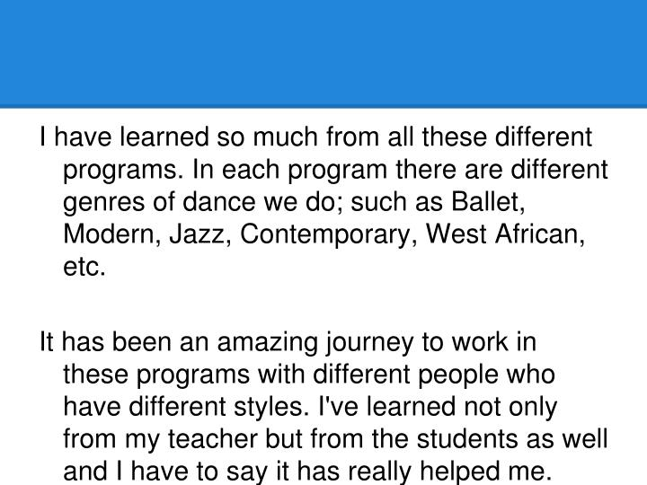 I have learned so much from all these different programs. In each program there are different genres of dance we do; such as Ballet, Modern, Jazz, Contemporary, West African, etc.